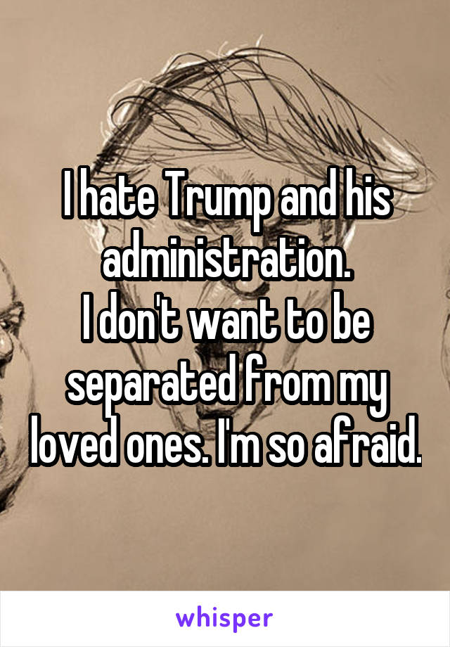 I hate Trump and his administration. I don't want to be separated from my loved ones. I'm so afraid.