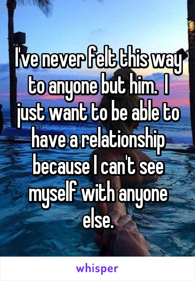 I've never felt this way to anyone but him.  I just want to be able to have a relationship because I can't see myself with anyone else.