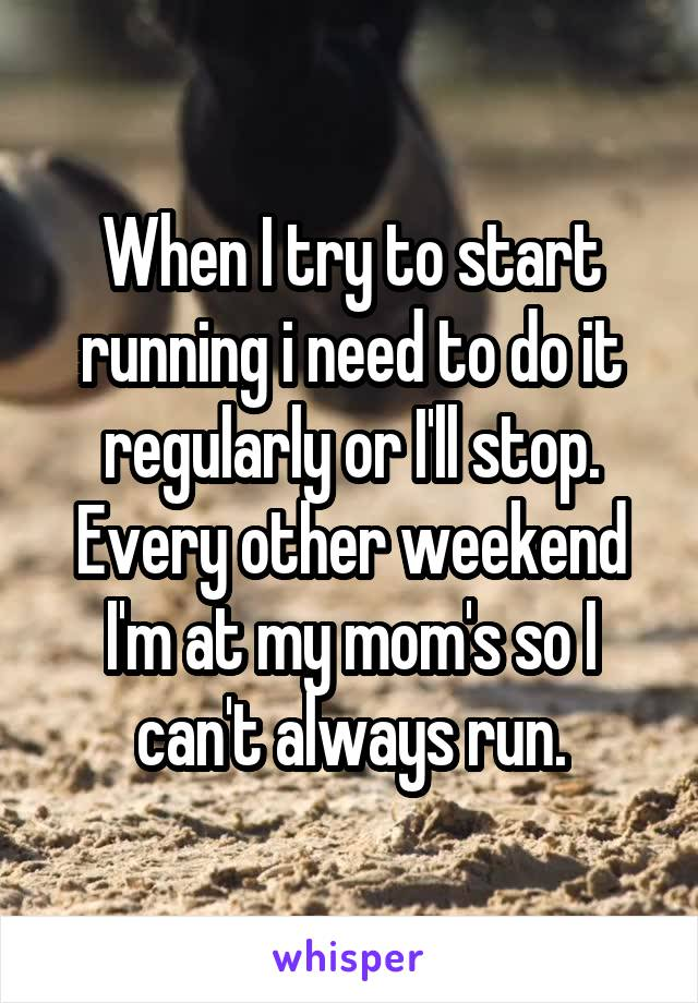 When I try to start running i need to do it regularly or I'll stop. Every other weekend I'm at my mom's so I can't always run.