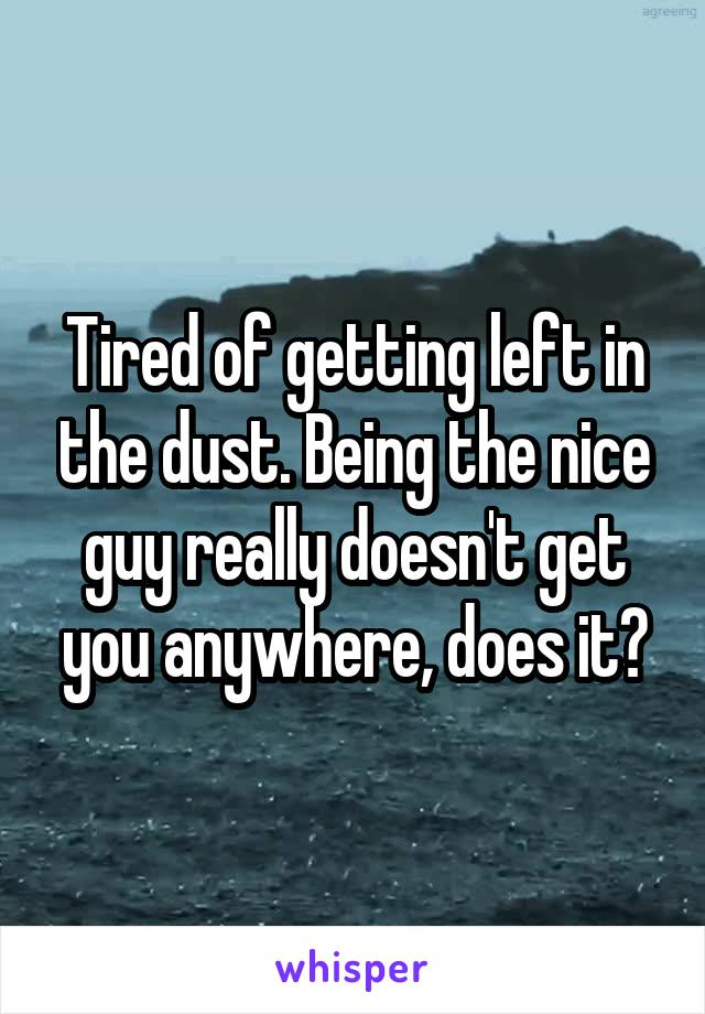 Tired of getting left in the dust. Being the nice guy really doesn't get you anywhere, does it?