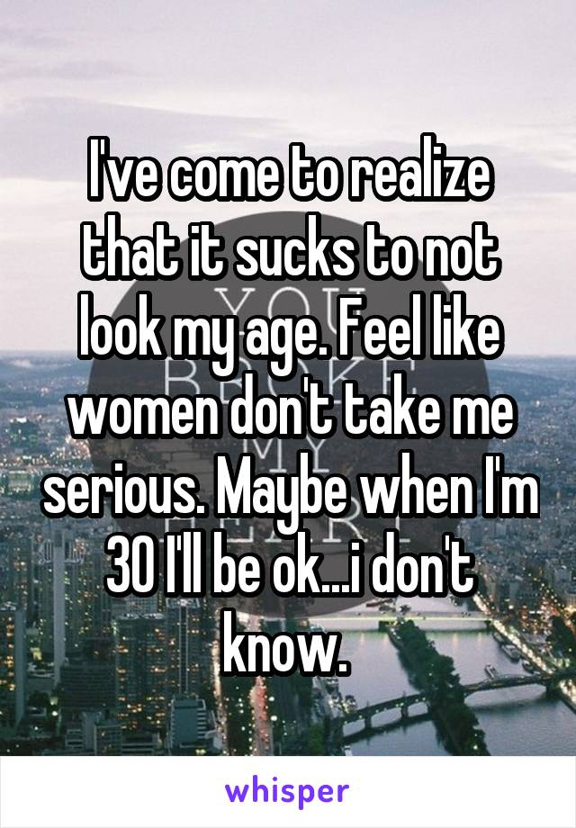 I've come to realize that it sucks to not look my age. Feel like women don't take me serious. Maybe when I'm 30 I'll be ok...i don't know.