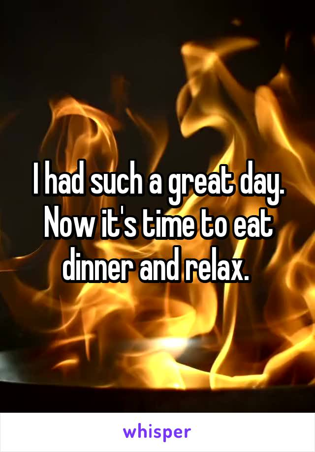 I had such a great day. Now it's time to eat dinner and relax.
