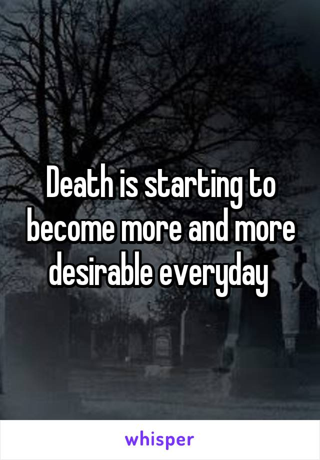 Death is starting to become more and more desirable everyday