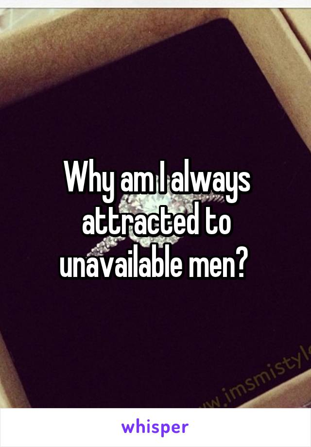 Why am I always attracted to unavailable men?