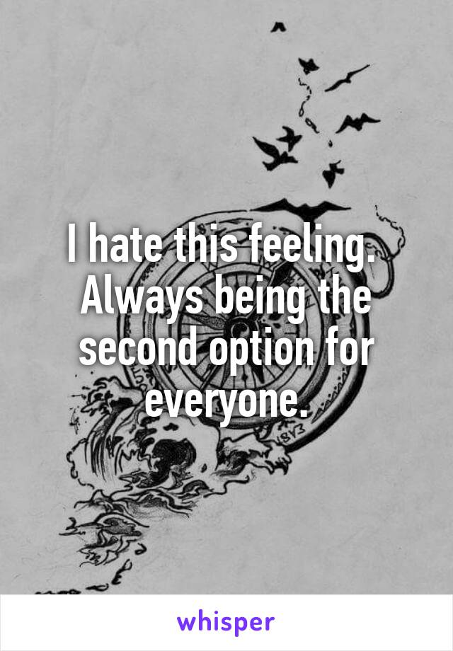 I hate this feeling.  Always being the second option for everyone.