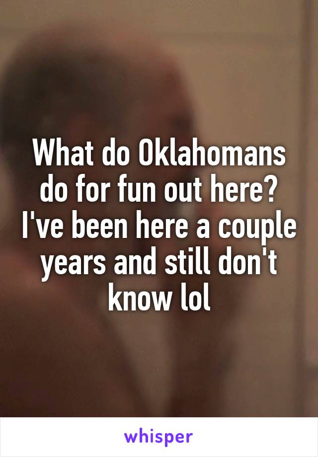 What do Oklahomans do for fun out here? I've been here a couple years and still don't know lol