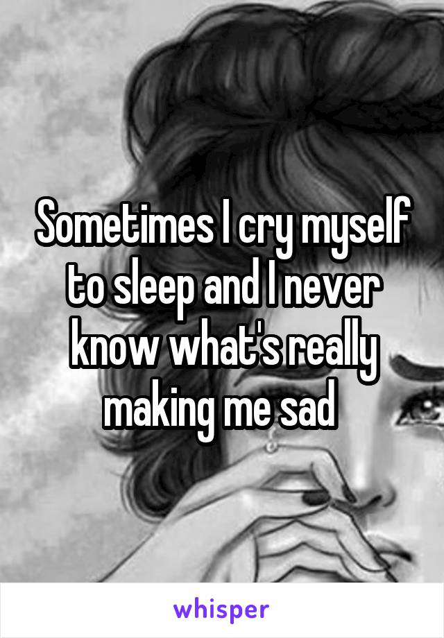 Sometimes I cry myself to sleep and I never know what's really making me sad