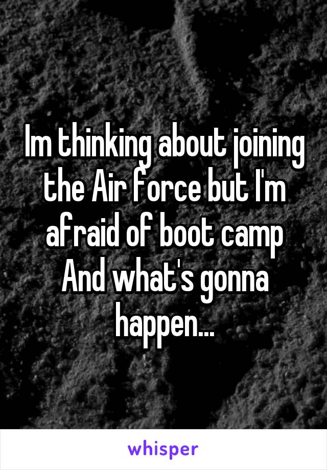 Im thinking about joining the Air force but I'm afraid of boot camp And what's gonna happen...