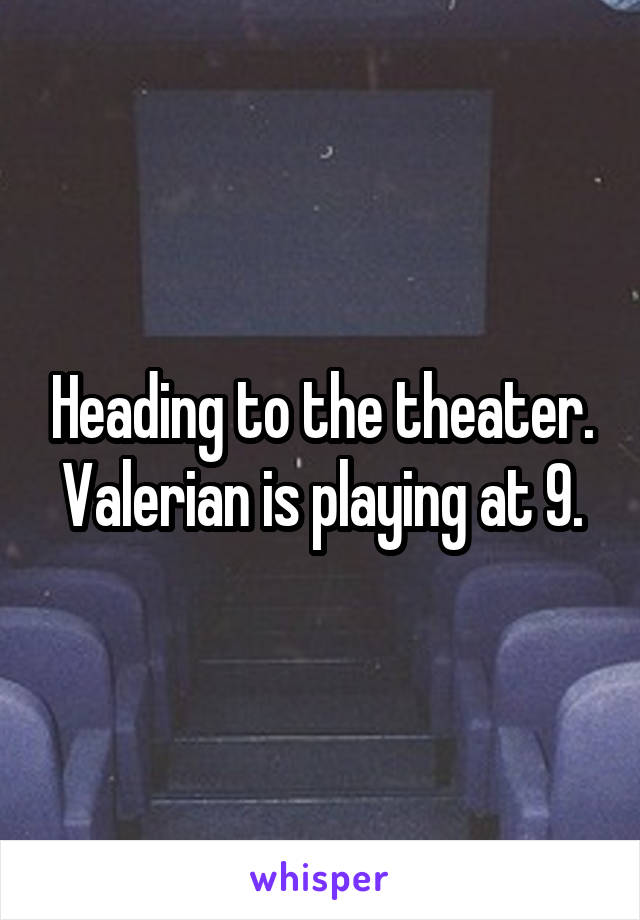 Heading to the theater. Valerian is playing at 9.