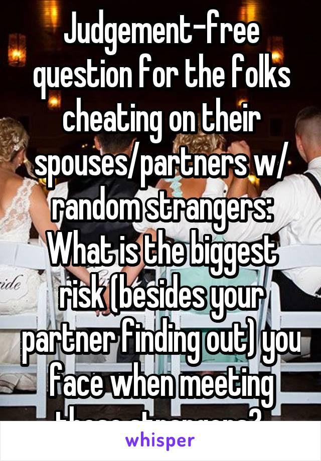 Judgement-free question for the folks cheating on their spouses/partners w/ random strangers: What is the biggest risk (besides your partner finding out) you face when meeting those strangers?