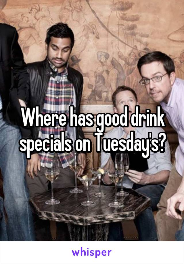 Where has good drink specials on Tuesday's?