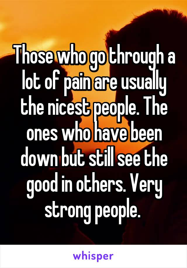 Those who go through a lot of pain are usually the nicest people. The ones who have been down but still see the good in others. Very strong people.