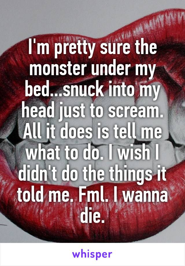 I'm pretty sure the monster under my bed...snuck into my head just to scream. All it does is tell me what to do. I wish I didn't do the things it told me. Fml. I wanna die.