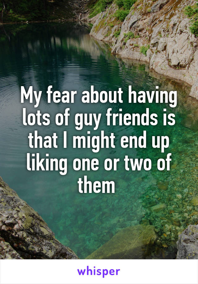 My fear about having lots of guy friends is that I might end up liking one or two of them