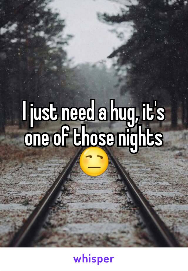 I just need a hug, it's one of those nights 😒