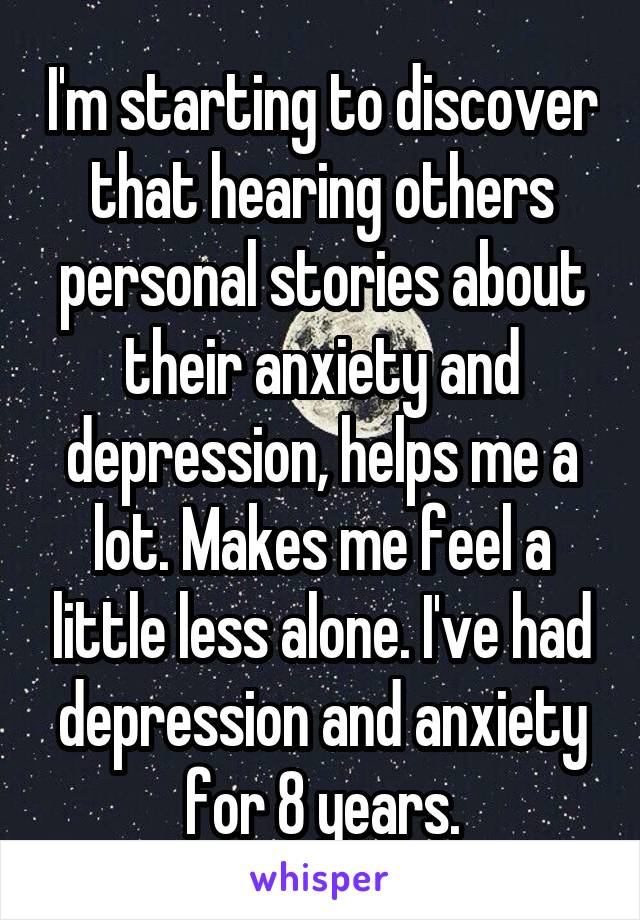 I'm starting to discover that hearing others personal stories about their anxiety and depression, helps me a lot. Makes me feel a little less alone. I've had depression and anxiety for 8 years.