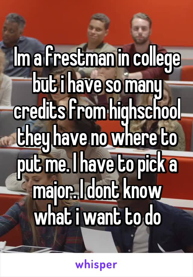 Im a frestman in college but i have so many credits from highschool they have no where to put me. I have to pick a major. I dont know what i want to do