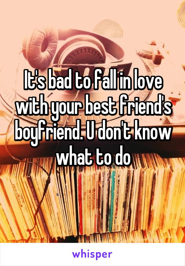 It's bad to fall in love with your best friend's boyfriend. U don't know what to do