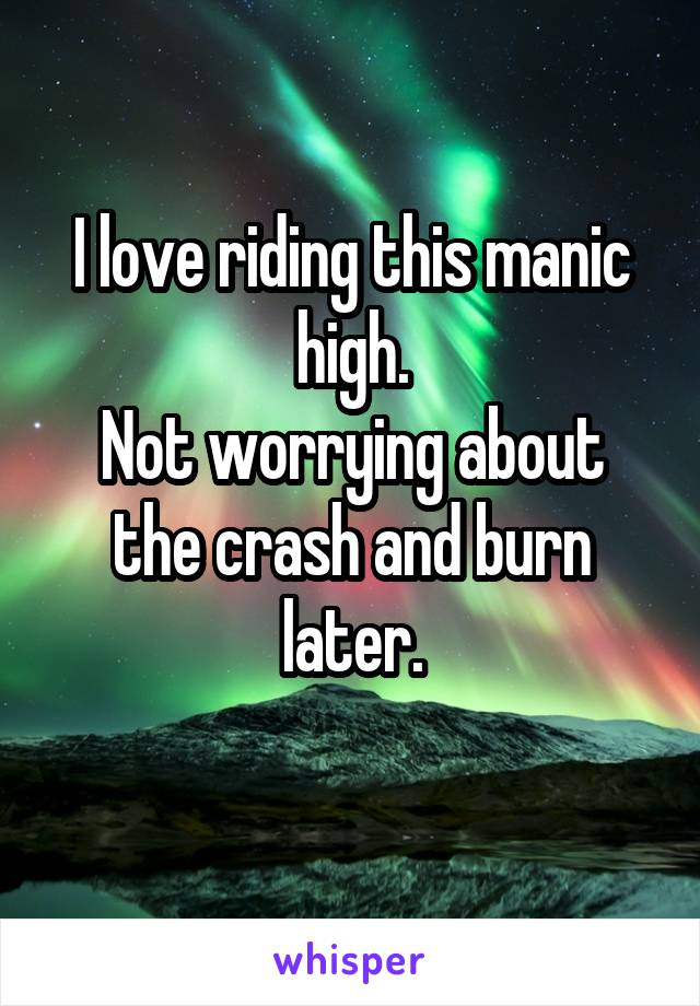 I love riding this manic high. Not worrying about the crash and burn later.