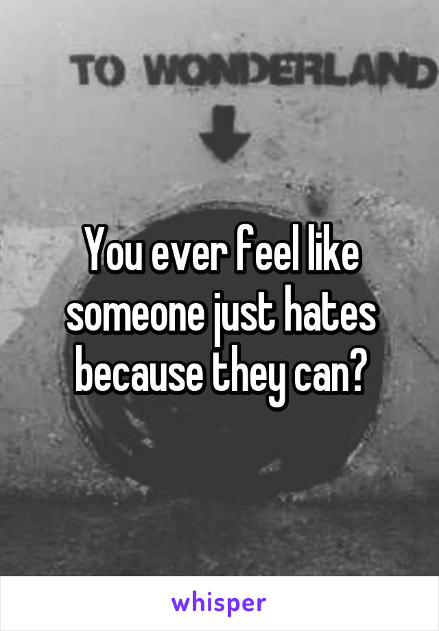 You ever feel like someone just hates because they can?