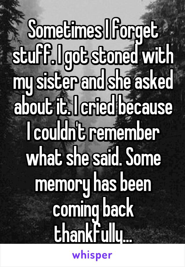 Sometimes I forget stuff. I got stoned with my sister and she asked about it. I cried because I couldn't remember what she said. Some memory has been coming back thankfully...