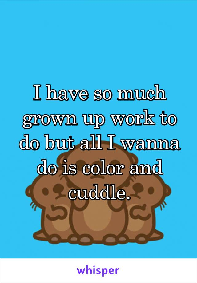 I have so much grown up work to do but all I wanna do is color and cuddle.