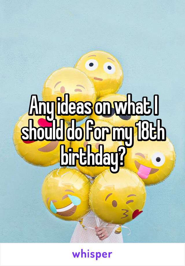 Any ideas on what I should do for my 18th birthday?