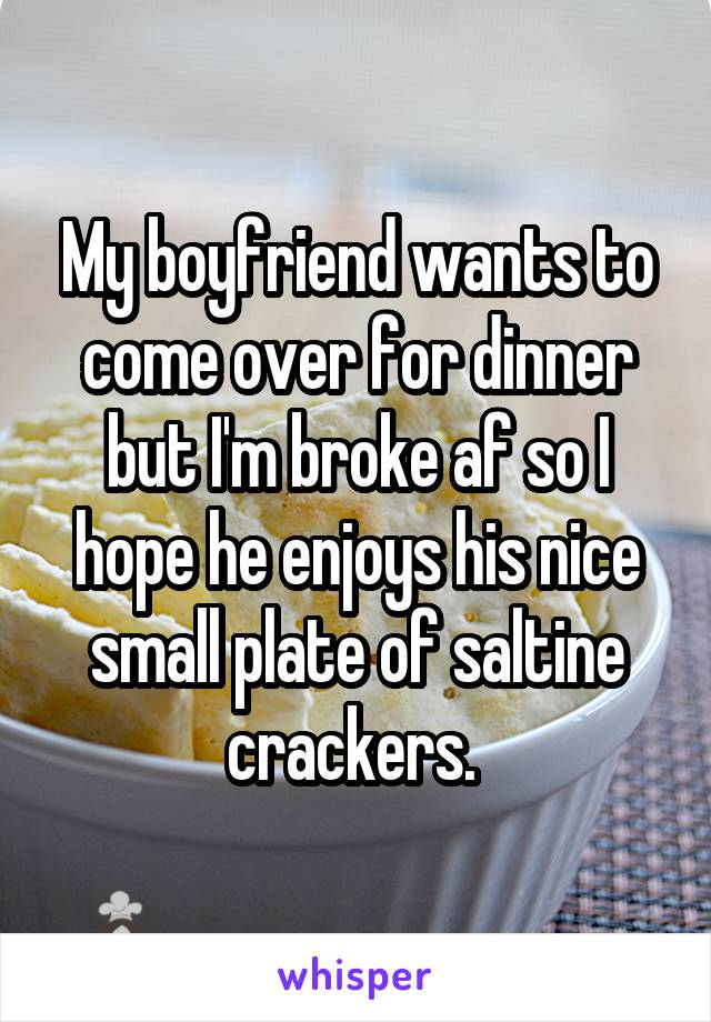 My boyfriend wants to come over for dinner but I'm broke af so I hope he enjoys his nice small plate of saltine crackers.