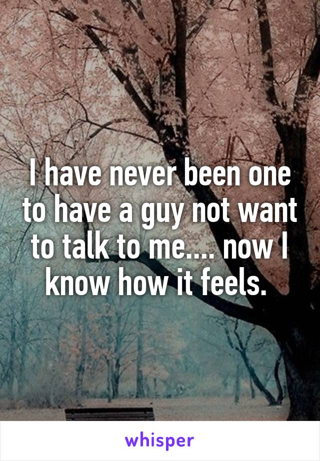 I have never been one to have a guy not want to talk to me.... now I know how it feels.