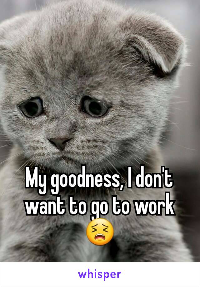 My goodness, I don't want to go to work 😣