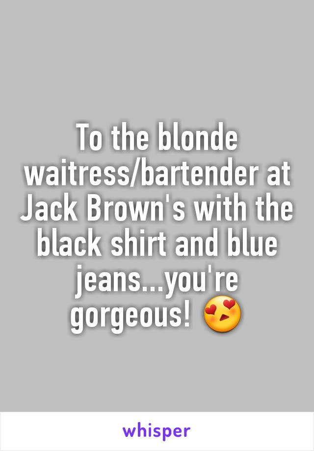 To the blonde waitress/bartender at Jack Brown's with the black shirt and blue jeans...you're gorgeous! 😍