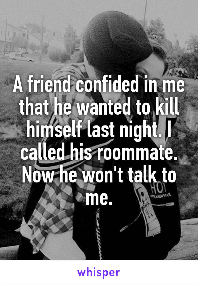 A friend confided in me that he wanted to kill himself last night. I called his roommate. Now he won't talk to me.