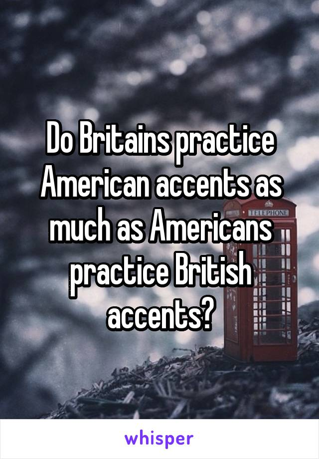 Do Britains practice American accents as much as Americans practice British accents?