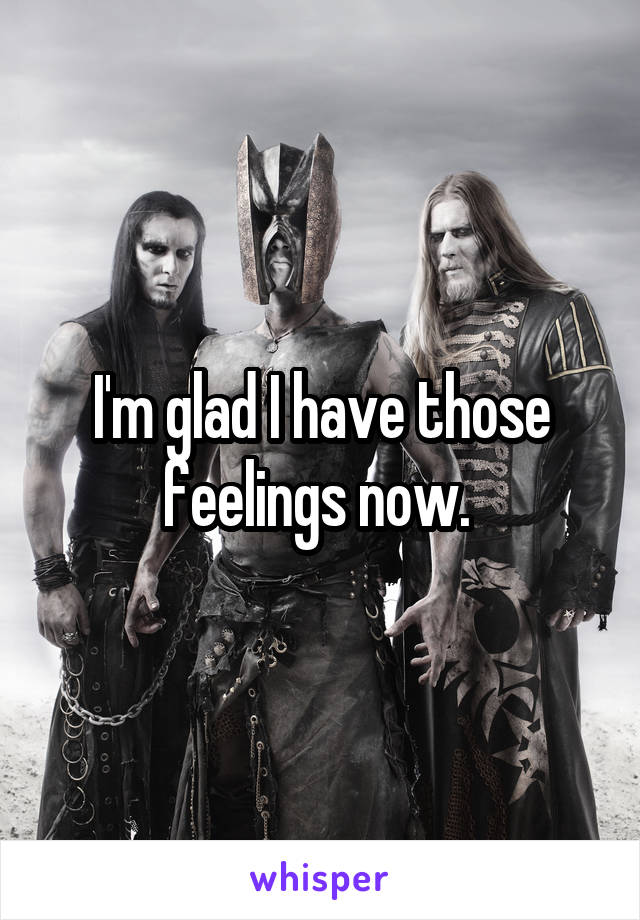I'm glad I have those feelings now.