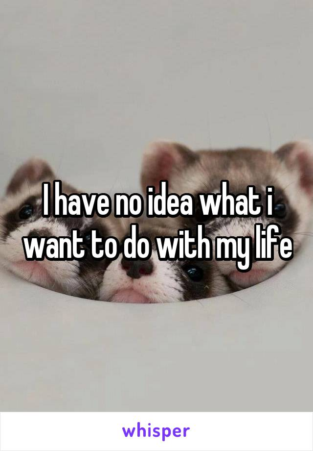 I have no idea what i want to do with my life