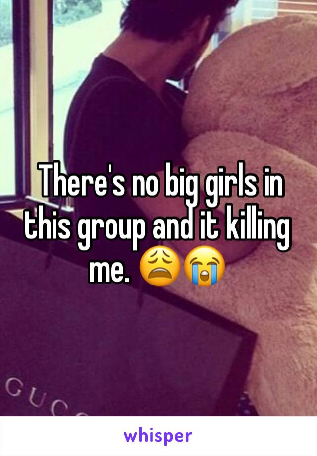 There's no big girls in this group and it killing me. 😩😭