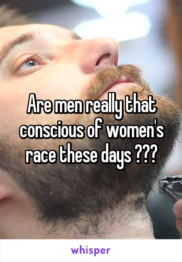 Are men really that conscious of women's race these days ???