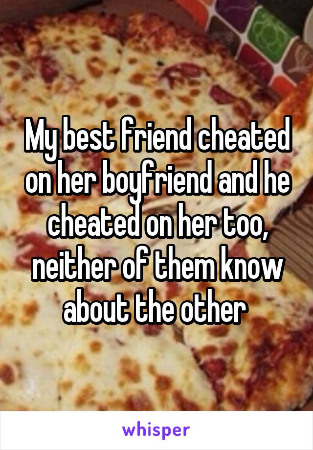 My best friend cheated on her boyfriend and he cheated on her too, neither of them know about the other