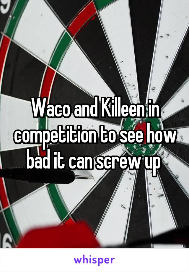 Waco and Killeen in competition to see how bad it can screw up