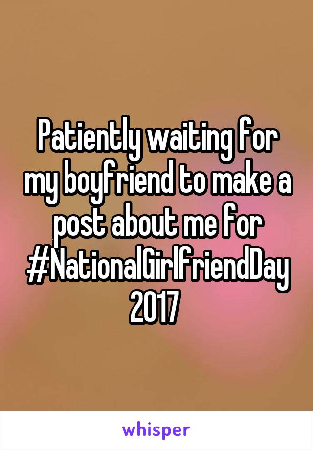 Patiently waiting for my boyfriend to make a post about me for #NationalGirlfriendDay2017