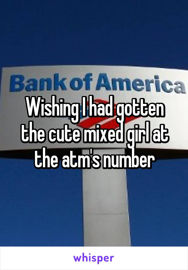 Wishing I had gotten the cute mixed girl at the atm's number