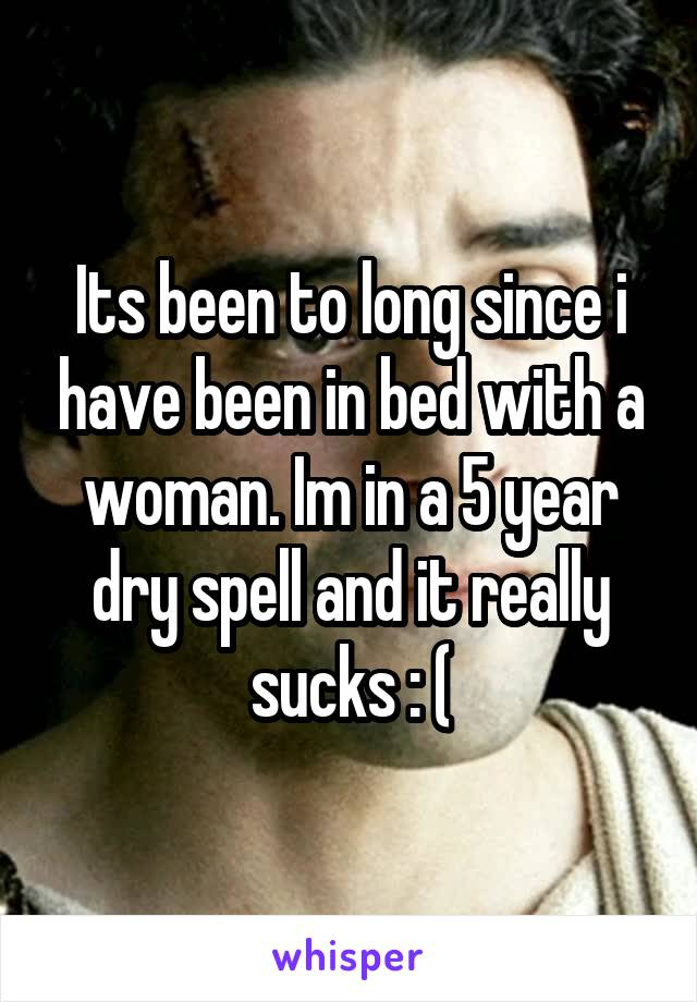 Its been to long since i have been in bed with a woman. Im in a 5 year dry spell and it really sucks : (