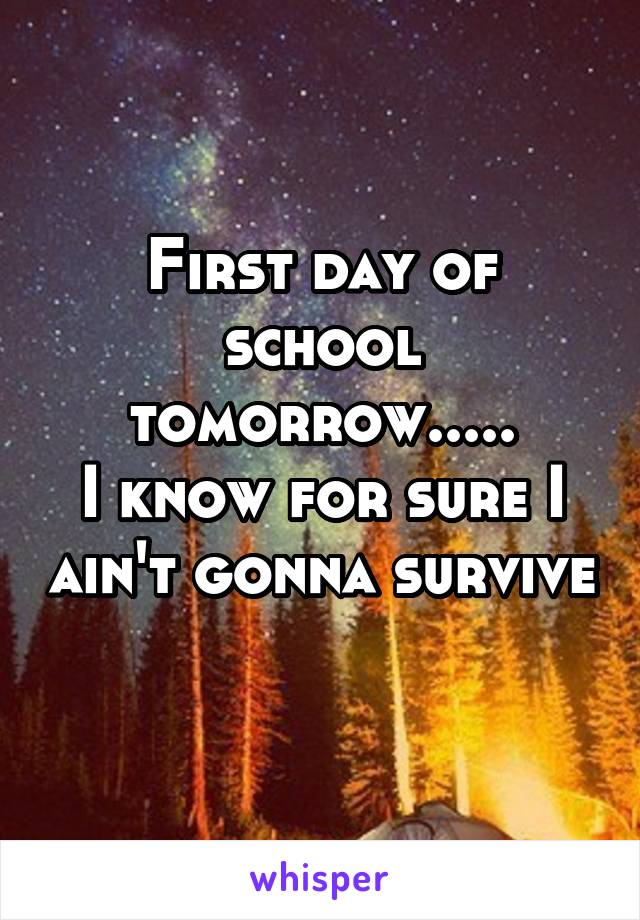 First day of school tomorrow..... I know for sure I ain't gonna survive
