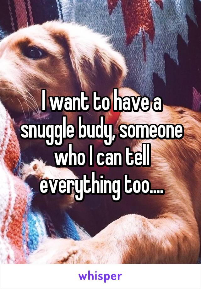 I want to have a snuggle budy, someone who I can tell everything too....