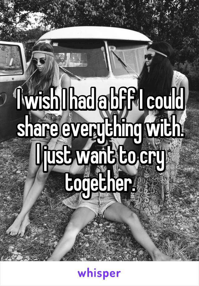 I wish I had a bff I could share everything with. I just want to cry together.