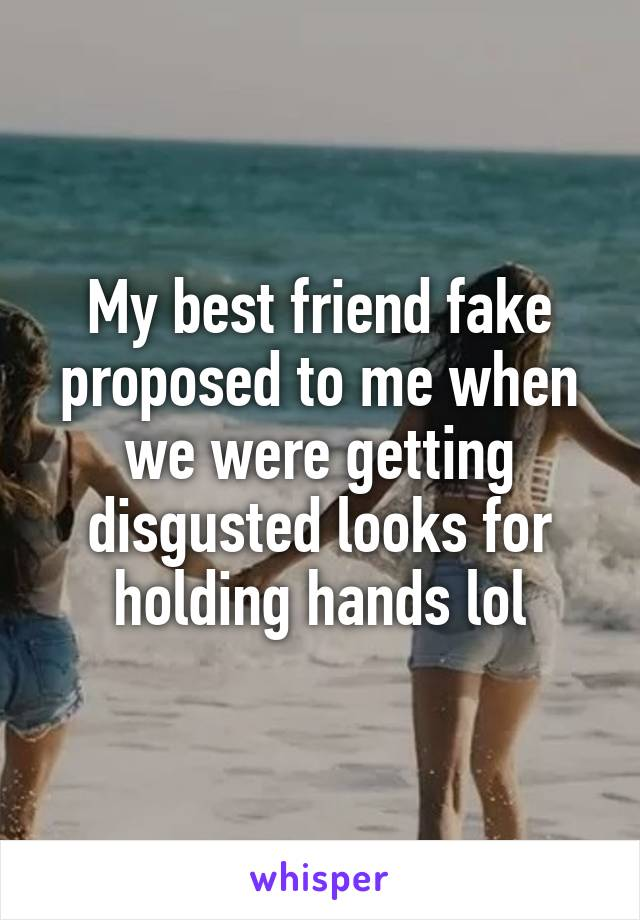 My best friend fake proposed to me when we were getting disgusted looks for holding hands lol