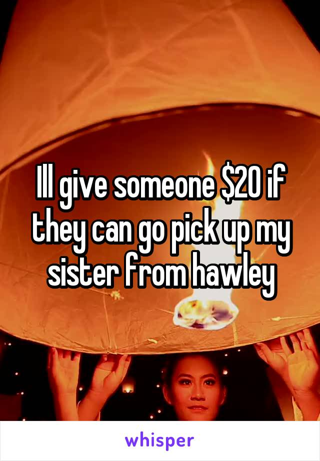 Ill give someone $20 if they can go pick up my sister from hawley