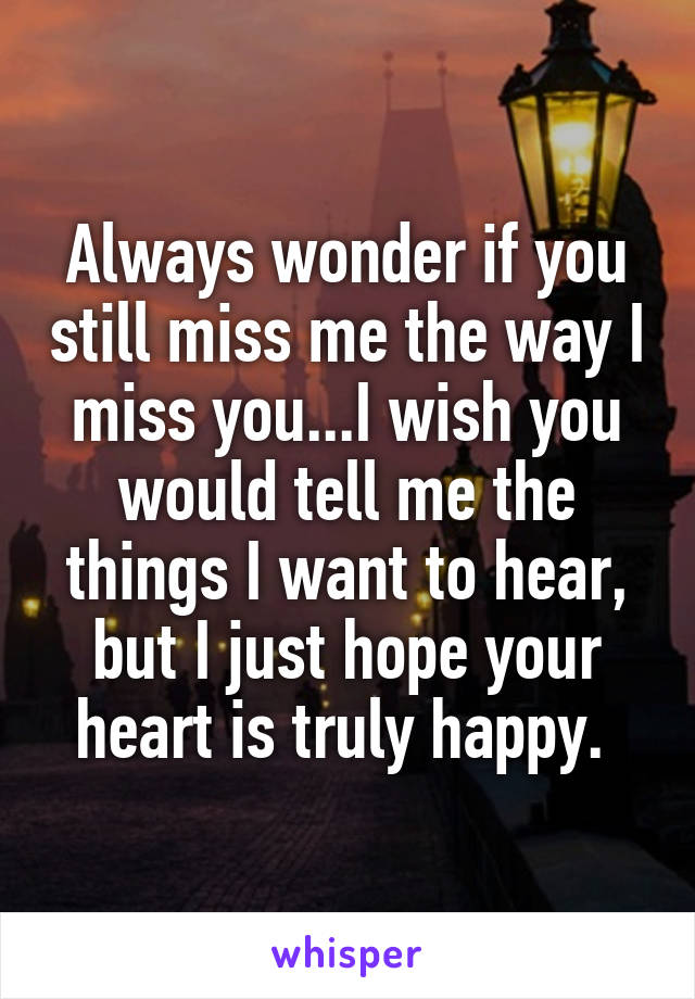 Always wonder if you still miss me the way I miss you...I wish you would tell me the things I want to hear, but I just hope your heart is truly happy.