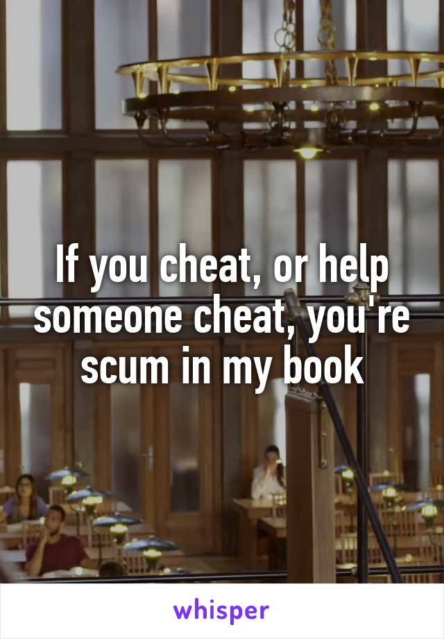 If you cheat, or help someone cheat, you're scum in my book