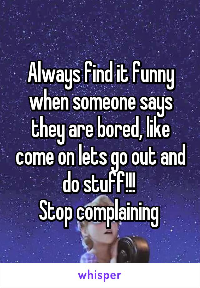 Always find it funny when someone says they are bored, like come on lets go out and do stuff!!!  Stop complaining